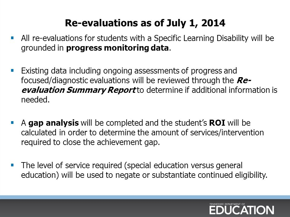 Re-evaluations as of July 1, 2014  All re-evaluations for students with a Specific Learning Disability will be grounded in progress monitoring data.
