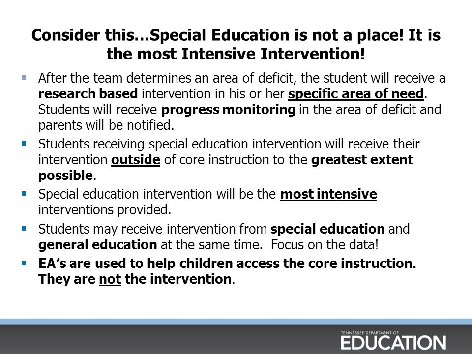 Consider this…Special Education is not a place! It is the most Intensive Intervention!  After the team determines an area of deficit, the student wil