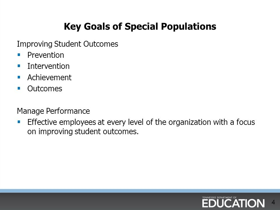 Key Goals of Special Populations 4 Improving Student Outcomes  Prevention  Intervention  Achievement  Outcomes Manage Performance  Effective empl