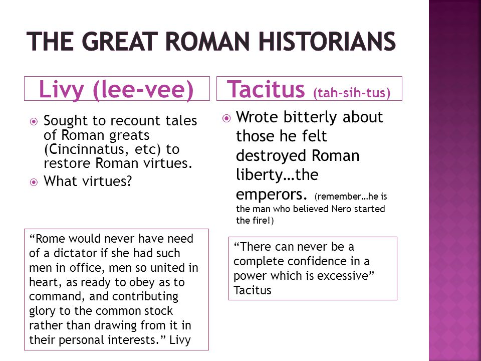 Livy (lee-vee)Tacitus (tah-sih-tus)  Sought to recount tales of Roman greats (Cincinnatus, etc) to restore Roman virtues.