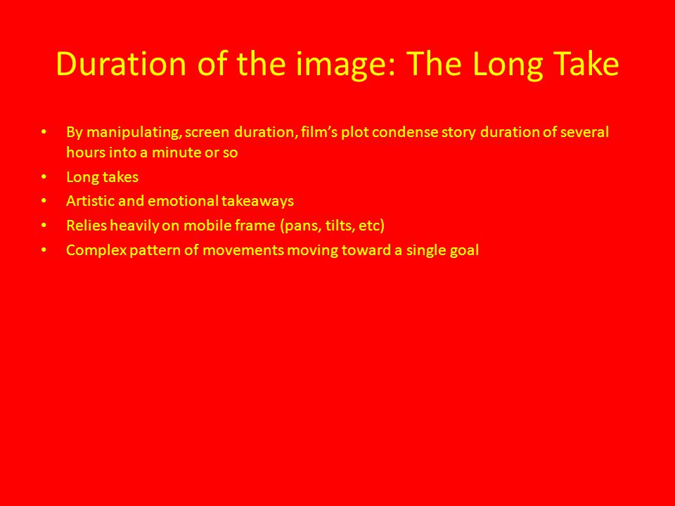 Duration of the image: The Long Take By manipulating, screen duration, film's plot condense story duration of several hours into a minute or so Long takes Artistic and emotional takeaways Relies heavily on mobile frame (pans, tilts, etc) Complex pattern of movements moving toward a single goal