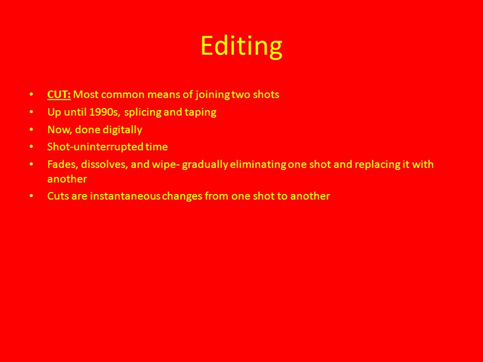 Editing CUT: Most common means of joining two shots Up until 1990s, splicing and taping Now, done digitally Shot-uninterrupted time Fades, dissolves,