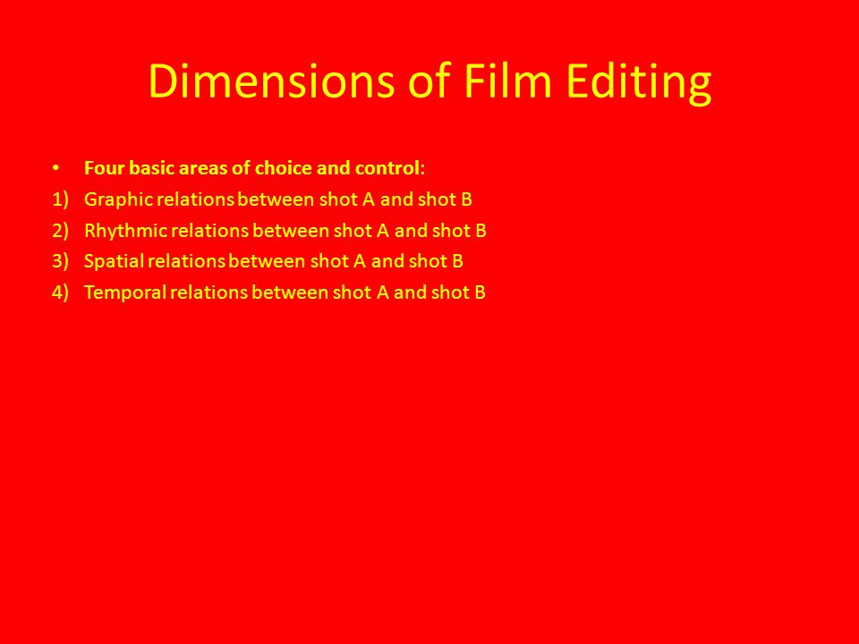 Dimensions of Film Editing Four basic areas of choice and control: 1)Graphic relations between shot A and shot B 2)Rhythmic relations between shot A and shot B 3)Spatial relations between shot A and shot B 4)Temporal relations between shot A and shot B