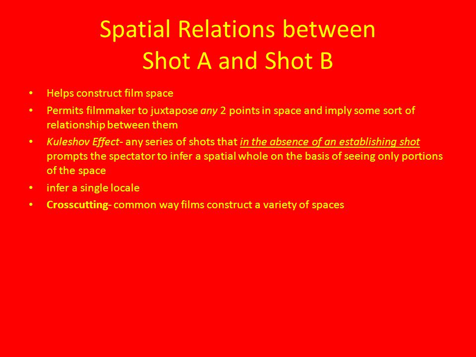 Spatial Relations between Shot A and Shot B Helps construct film space Permits filmmaker to juxtapose any 2 points in space and imply some sort of rel