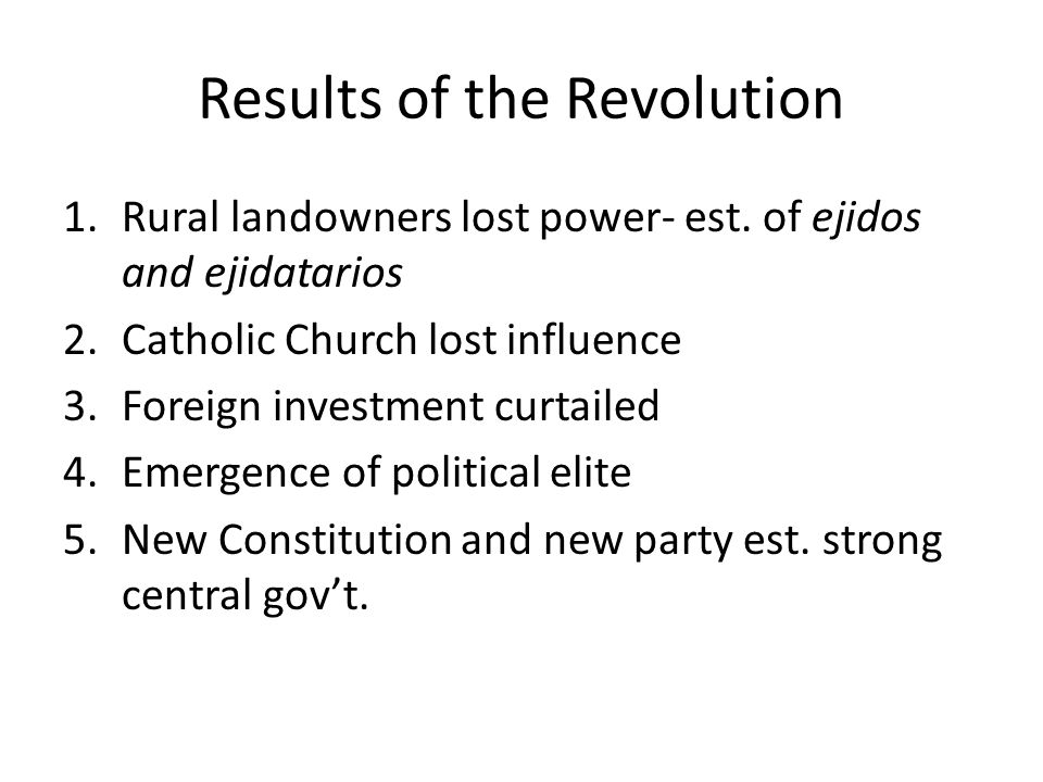 Results of the Revolution 1.Rural landowners lost power- est. of ejidos and ejidatarios 2.Catholic Church lost influence 3.Foreign investment curtaile
