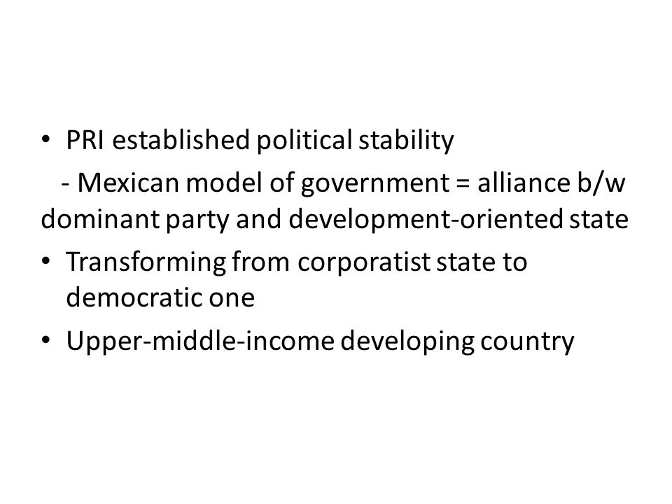 PRI established political stability - Mexican model of government = alliance b/w dominant party and development-oriented state Transforming from corporatist state to democratic one Upper-middle-income developing country