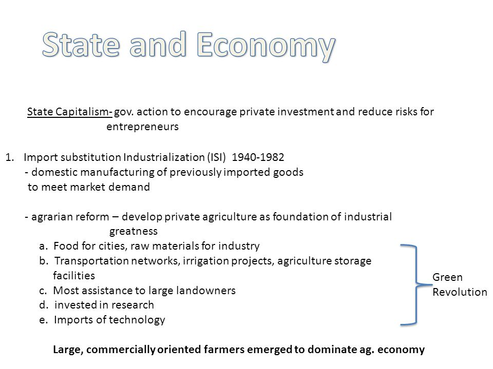 State Capitalism- gov. action to encourage private investment and reduce risks for entrepreneurs 1.Import substitution Industrialization (ISI) 1940-19