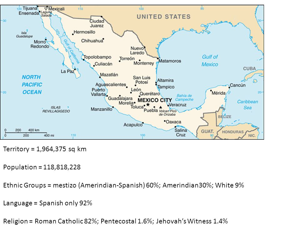 Territory = 1,964,375 sq km Population = 118,818,228 Ethnic Groups = mestizo (Amerindian-Spanish) 60%; Amerindian30%; White 9% Language = Spanish only 92% Religion = Roman Catholic 82%; Pentecostal 1.6%; Jehovah's Witness 1.4%