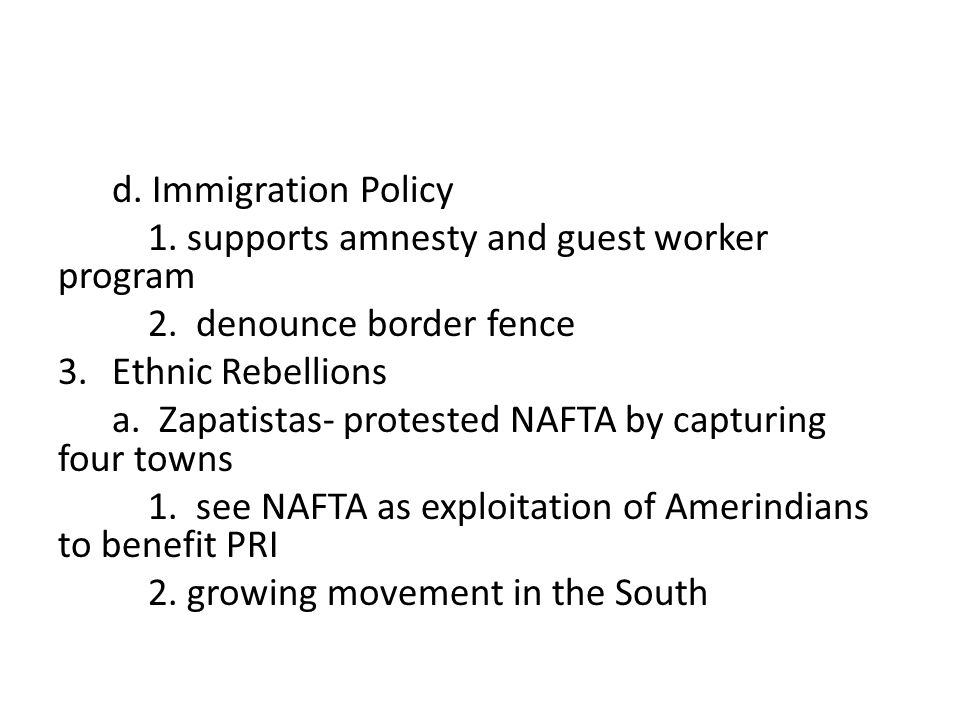 d. Immigration Policy 1. supports amnesty and guest worker program 2. denounce border fence 3.Ethnic Rebellions a. Zapatistas- protested NAFTA by capt