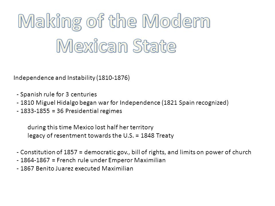 Independence and Instability (1810-1876) - Spanish rule for 3 centuries - 1810 Miguel Hidalgo began war for Independence (1821 Spain recognized) - 183