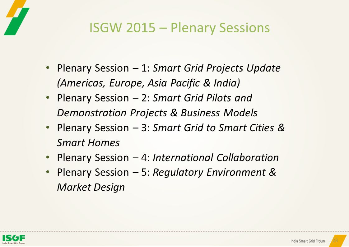 ISGW 2015 – Plenary Sessions 23 Plenary Session – 1: Smart Grid Projects Update (Americas, Europe, Asia Pacific & India) Plenary Session – 2: Smart Gr