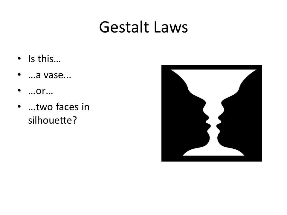Gestalt Laws Is this… …a vase... …or… …two faces in silhouette?