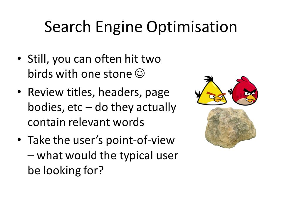 Search Engine Optimisation Still, you can often hit two birds with one stone Review titles, headers, page bodies, etc – do they actually contain relevant words Take the user's point-of-view – what would the typical user be looking for?