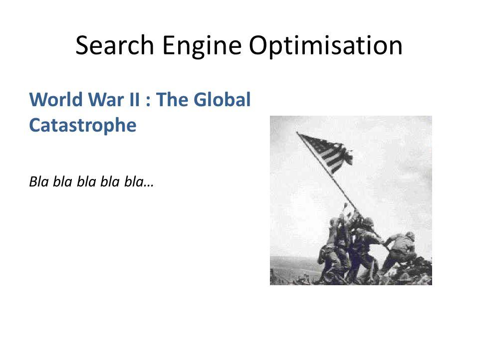Search Engine Optimisation World War II : The Global Catastrophe Bla bla bla bla bla…
