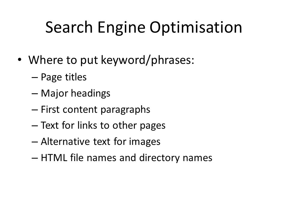 Search Engine Optimisation Where to put keyword/phrases: – Page titles – Major headings – First content paragraphs – Text for links to other pages – Alternative text for images – HTML file names and directory names