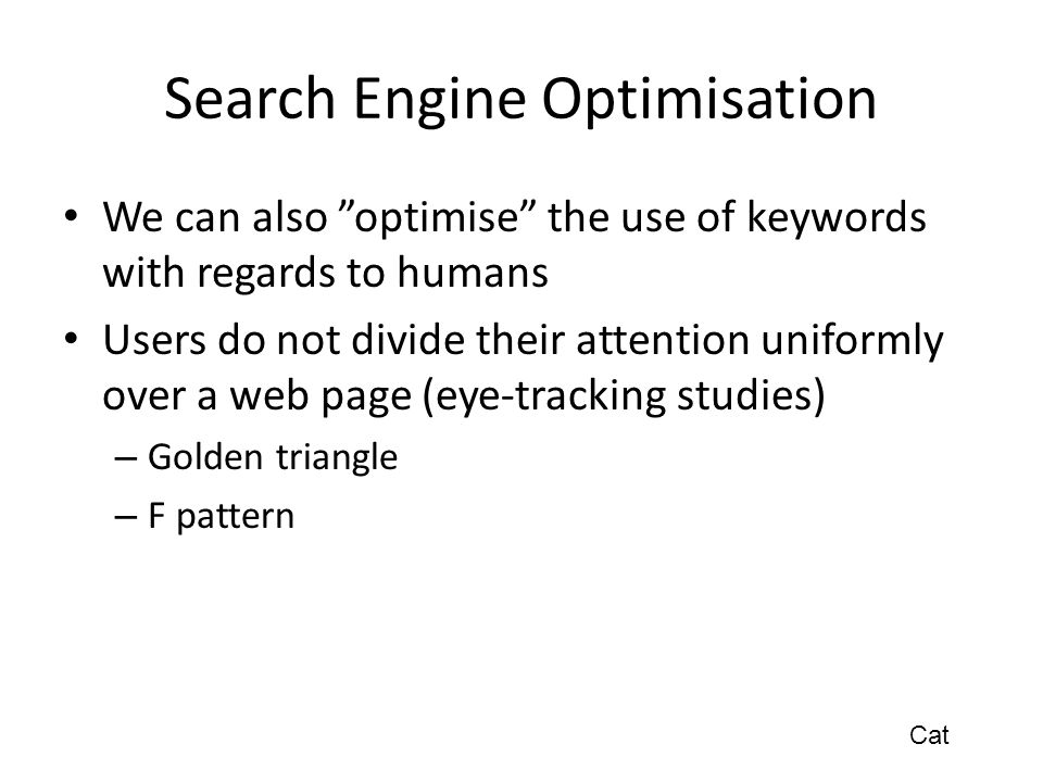 Search Engine Optimisation We can also optimise the use of keywords with regards to humans Users do not divide their attention uniformly over a web page (eye-tracking studies) – Golden triangle – F pattern Cat