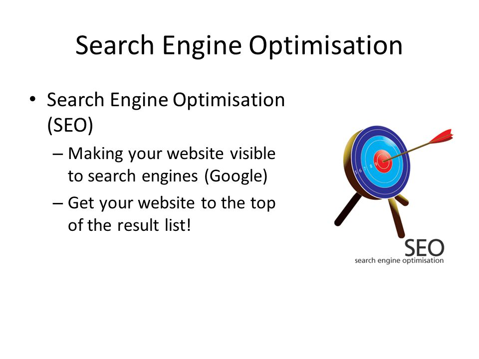 Search Engine Optimisation Search Engine Optimisation (SEO) – Making your website visible to search engines (Google) – Get your website to the top of