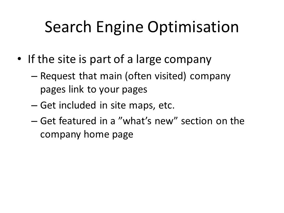 Search Engine Optimisation If the site is part of a large company – Request that main (often visited) company pages link to your pages – Get included