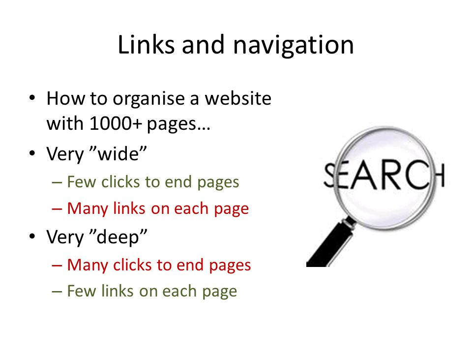 Links and navigation How to organise a website with 1000+ pages… Very wide – Few clicks to end pages – Many links on each page Very deep – Many clicks to end pages – Few links on each page