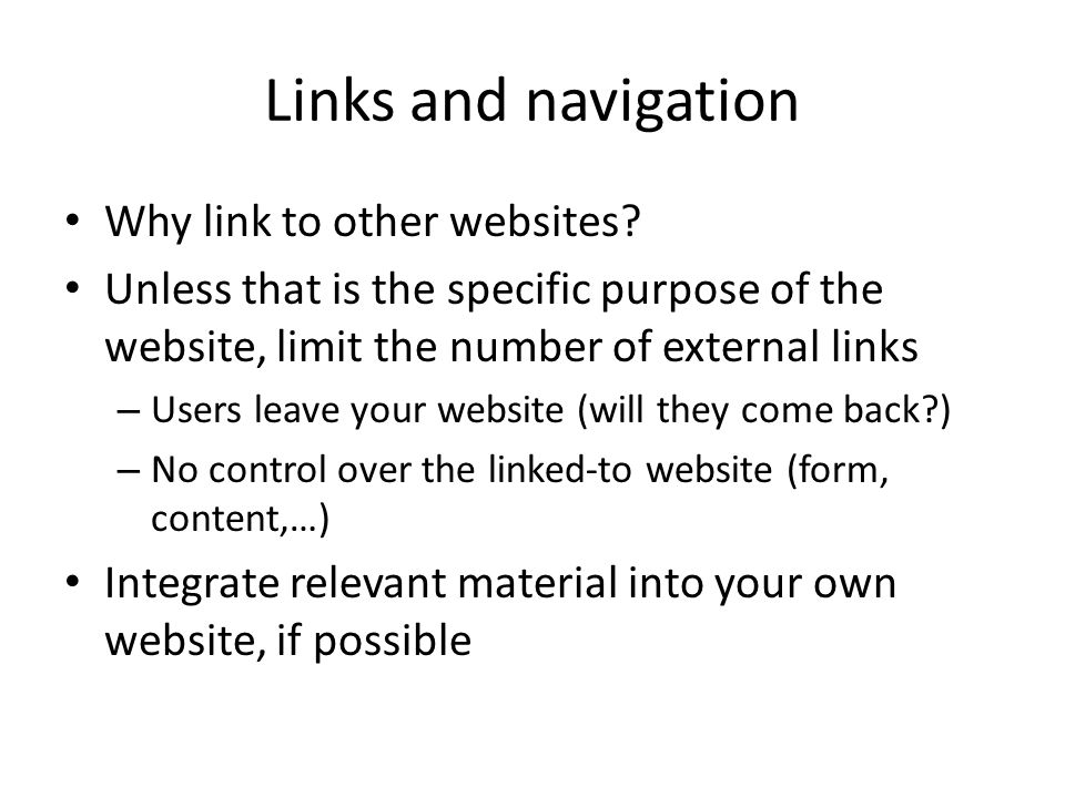 Links and navigation Why link to other websites? Unless that is the specific purpose of the website, limit the number of external links – Users leave