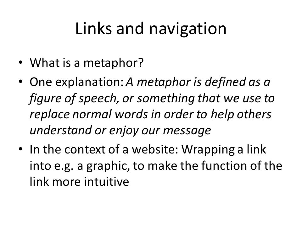 Links and navigation What is a metaphor? One explanation: A metaphor is defined as a figure of speech, or something that we use to replace normal word