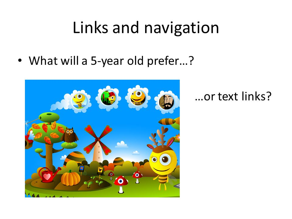 Links and navigation What will a 5-year old prefer…? …or text links?