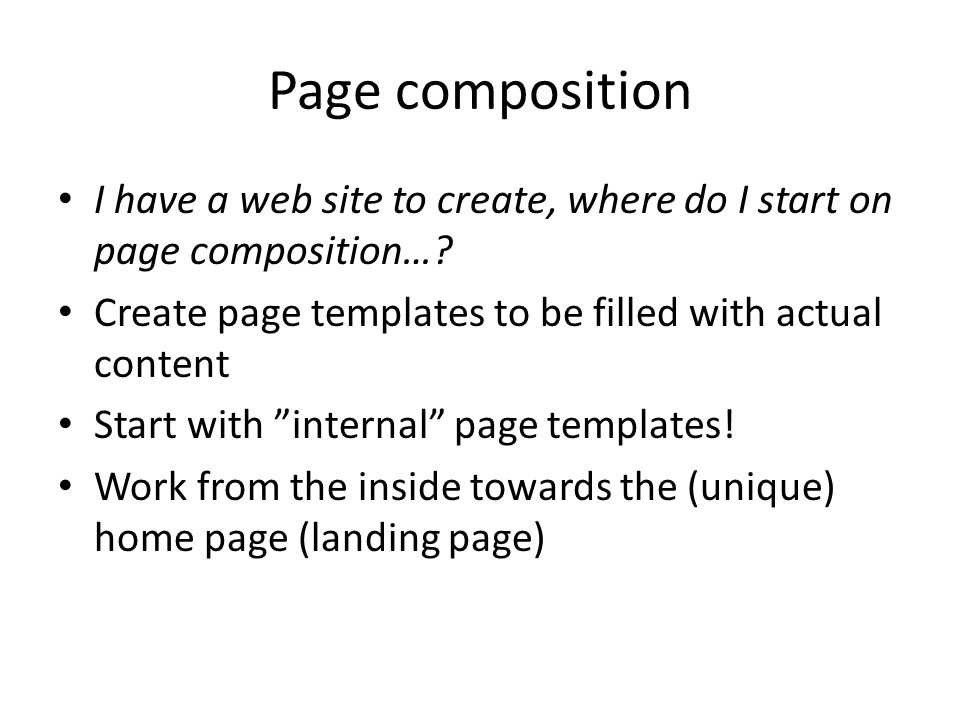 Page composition I have a web site to create, where do I start on page composition…? Create page templates to be filled with actual content Start with