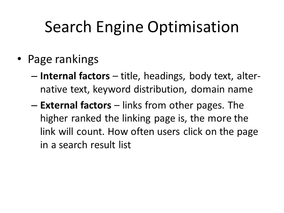 Search Engine Optimisation Page rankings – Internal factors – title, headings, body text, alter- native text, keyword distribution, domain name – External factors – links from other pages.