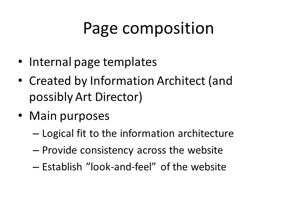 Page composition Internal page templates Created by Information Architect (and possibly Art Director) Main purposes – Logical fit to the information a