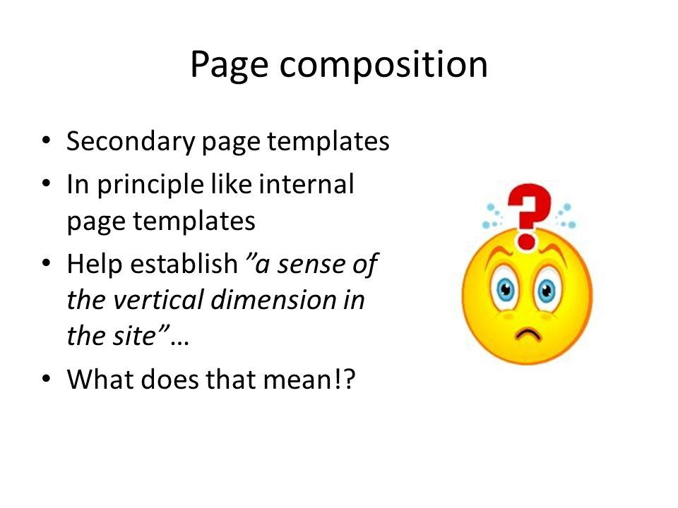 Secondary page templates In principle like internal page templates Help establish a sense of the vertical dimension in the site … What does that mean!?