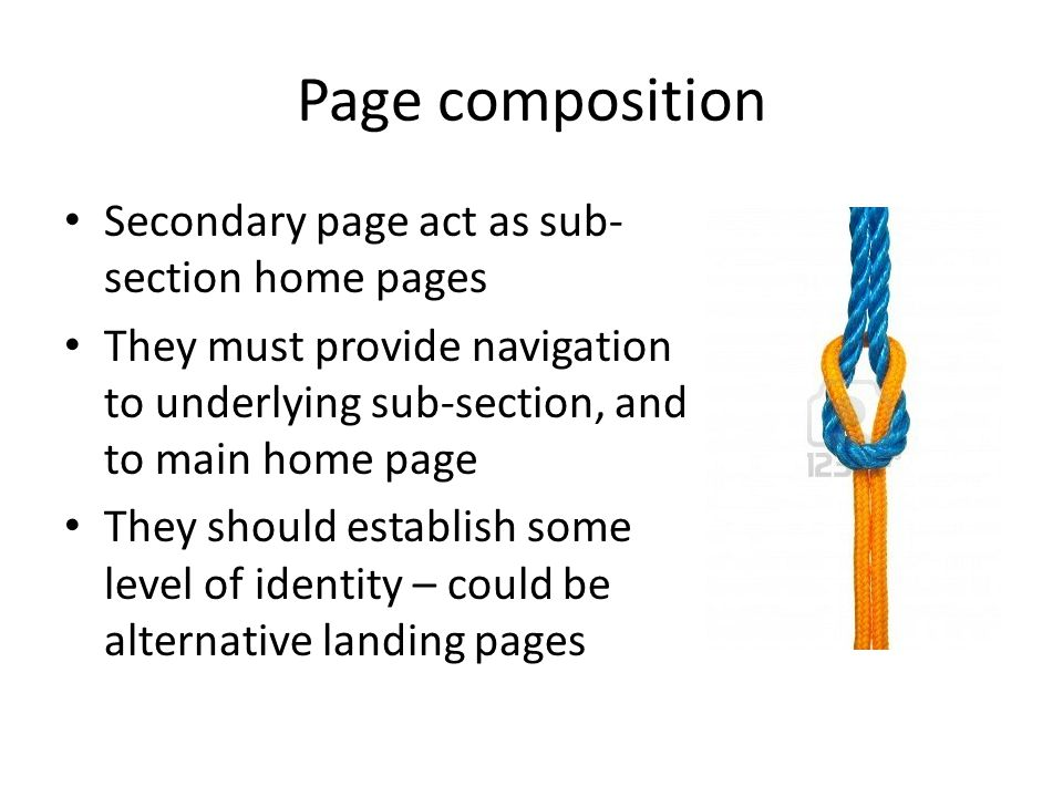 Secondary page act as sub- section home pages They must provide navigation to underlying sub-section, and to main home page They should establish some level of identity – could be alternative landing pages
