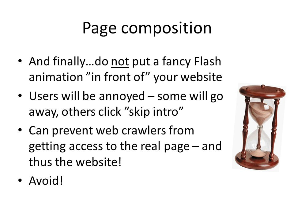 Page composition And finally…do not put a fancy Flash animation in front of your website Users will be annoyed – some will go away, others click skip intro Can prevent web crawlers from getting access to the real page – and thus the website.