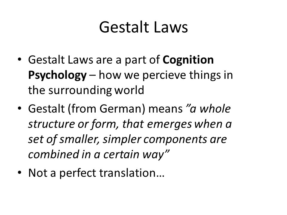 Gestalt Laws Gestalt Laws are a part of Cognition Psychology – how we percieve things in the surrounding world Gestalt (from German) means a whole structure or form, that emerges when a set of smaller, simpler components are combined in a certain way Not a perfect translation…