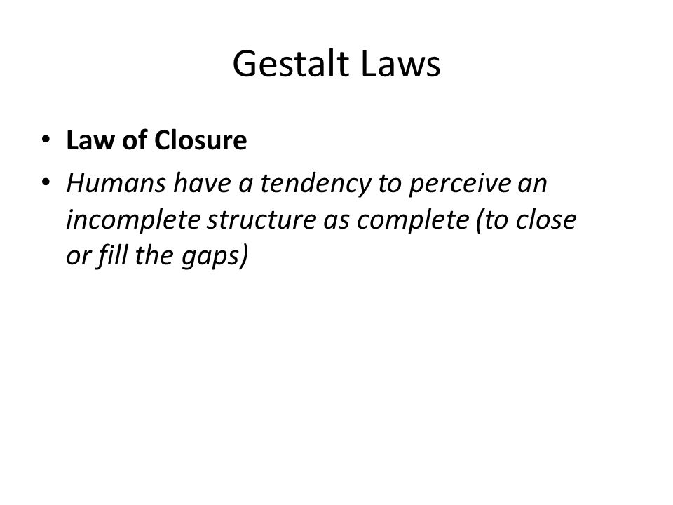Gestalt Laws Law of Closure Humans have a tendency to perceive an incomplete structure as complete (to close or fill the gaps)