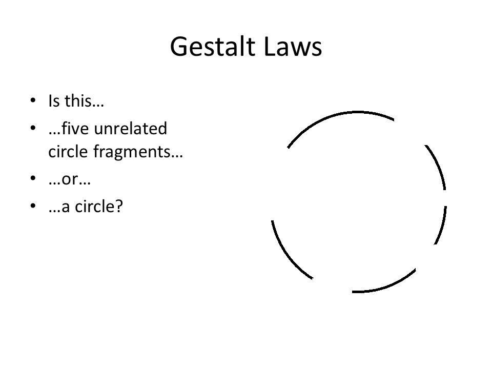Gestalt Laws Is this… …five unrelated circle fragments… …or… …a circle?