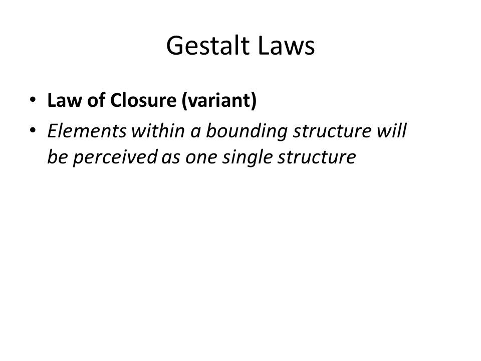Gestalt Laws Law of Closure (variant) Elements within a bounding structure will be perceived as one single structure