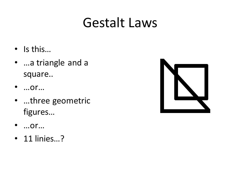 Gestalt Laws Is this… …a triangle and a square.. …or… …three geometric figures… …or… 11 linies…?
