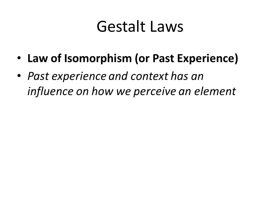 Gestalt Laws Law of Isomorphism (or Past Experience) Past experience and context has an influence on how we perceive an element
