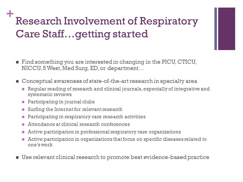 + Research Involvement of Respiratory Care Staff…getting started Find something you are interested in changing in the PICU, CTICU, NICCU, 5 West, Med Surg, ED, or department… Conceptual awareness of state-of-the-art research in specialty area Regular reading of research and clinical journals, especially of integrative and systematic reviews Participating in journal clubs Surfing the Internet for relevant research Participating in respiratory care research activities Attendance at clinical research conferences Active participation in professional respiratory care organizations Active participation in organizations that focus on specific diseases related to one's work Use relevant clinical research to promote best evidence-based practice