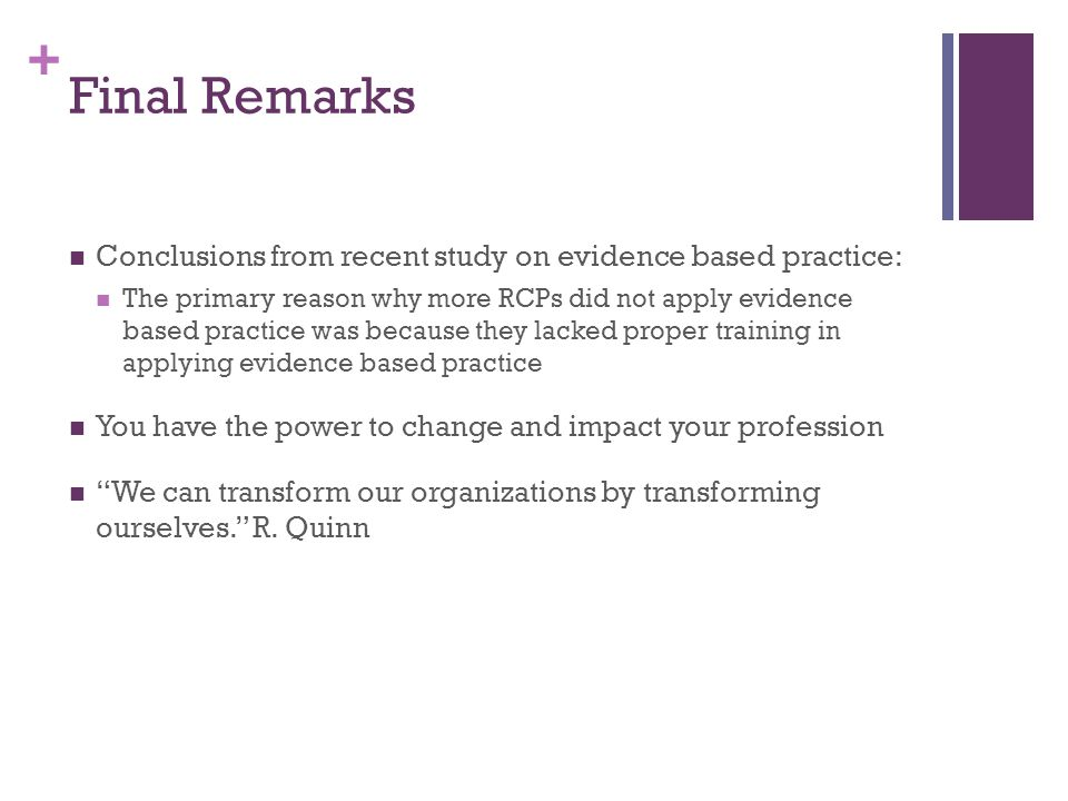 + Final Remarks Conclusions from recent study on evidence based practice: The primary reason why more RCPs did not apply evidence based practice was because they lacked proper training in applying evidence based practice You have the power to change and impact your profession We can transform our organizations by transforming ourselves. R.