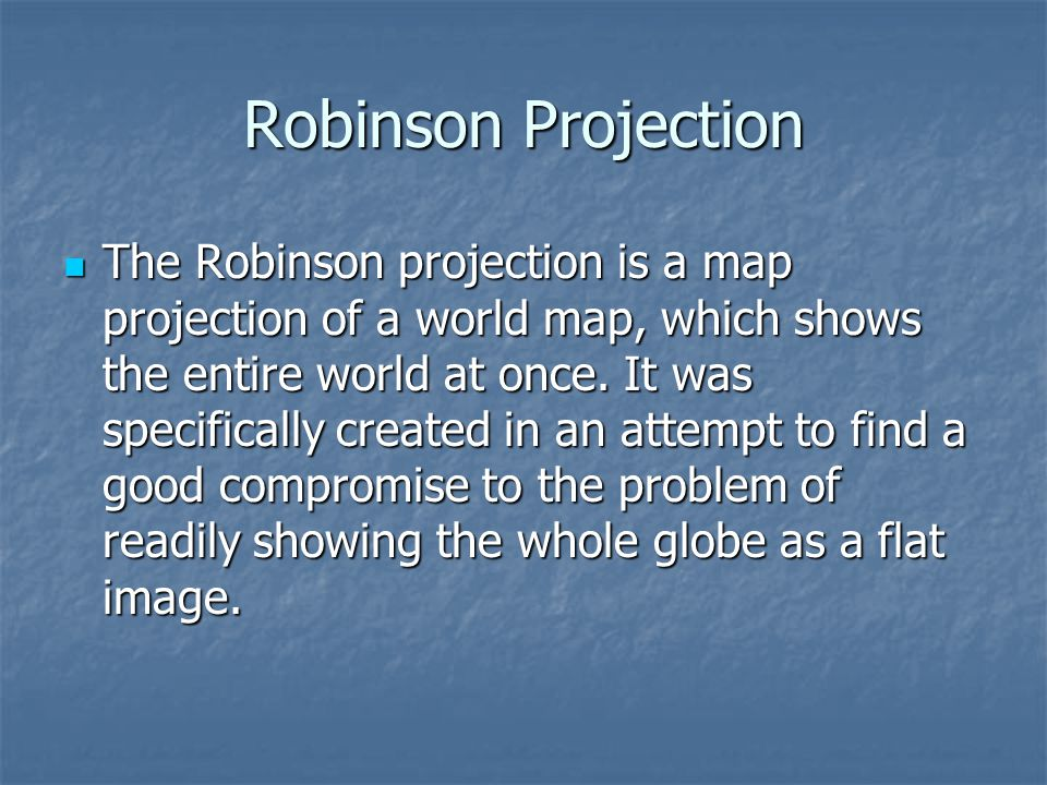 Robinson Projection The Robinson projection is a map projection of a world map, which shows the entire world at once. It was specifically created in a