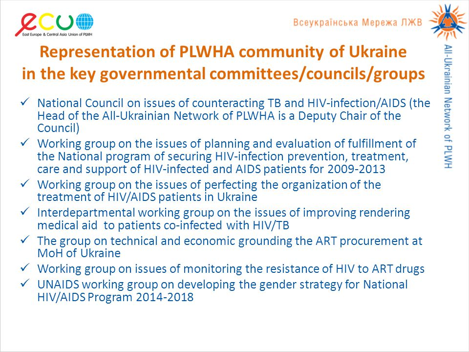 Representation of PLWHA community of Ukraine in the key governmental committees/councils/groups National Council on issues of counteracting TB and HIV-infection/AIDS (the Head of the All-Ukrainian Network of PLWHA is a Deputy Chair of the Council) Working group on the issues of planning and evaluation of fulfillment of the National program of securing HIV-infection prevention, treatment, care and support of HIV-infected and AIDS patients for 2009-2013 Working group on the issues of perfecting the organization of the treatment of HIV/AIDS patients in Ukraine Interdepartmental working group on the issues of improving rendering medical aid to patients co-infected with HIV/TB The group on technical and economic grounding the ART procurement at MoH of Ukraine Working group on issues of monitoring the resistance of HIV to ART drugs UNAIDS working group on developing the gender strategy for National HIV/AIDS Program 2014-2018