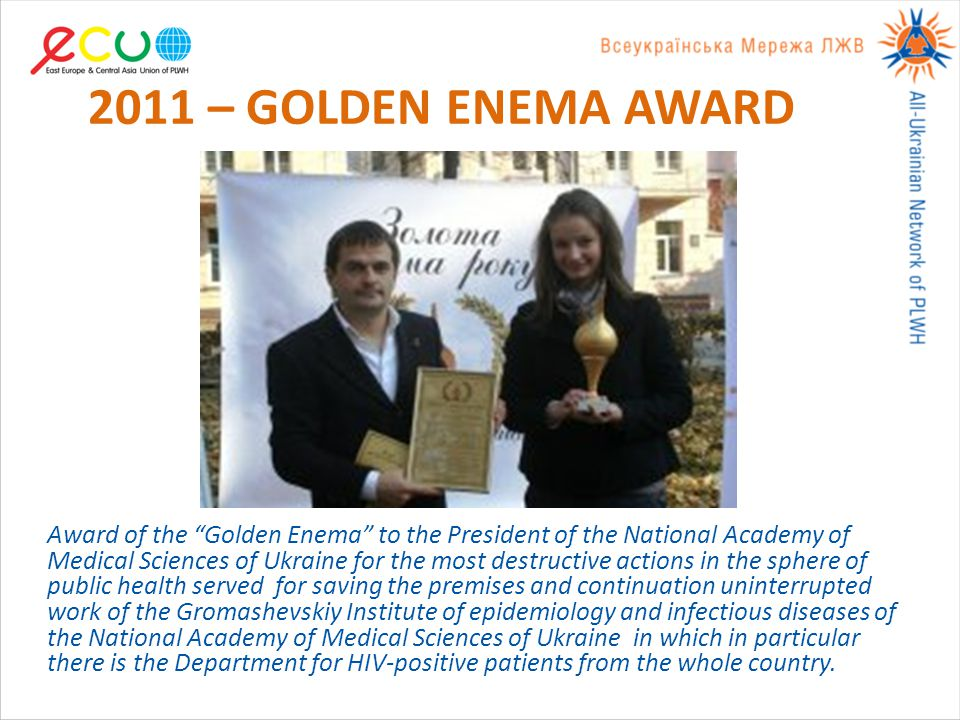 2011 – GOLDEN ENEMA AWARD Award of the Golden Enema to the President of the National Academy of Medical Sciences of Ukraine for the most destructive actions in the sphere of public health served for saving the premises and continuation uninterrupted work of the Gromashevskiy Institute of epidemiology and infectious diseases of the National Academy of Medical Sciences of Ukraine in which in particular there is the Department for HIV-positive patients from the whole country.