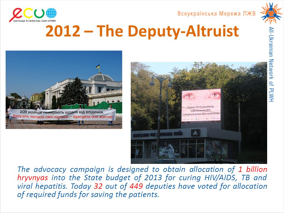 2012 – The Deputy-Altruist The advocacy campaign is designed to obtain allocation of 1 billion hryvnyas into the State budget of 2013 for curing HIV/AIDS, TB and viral hepatitis.