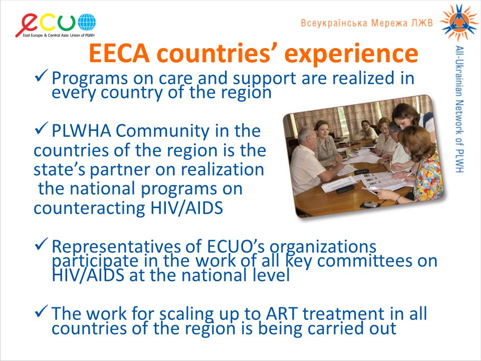 EECA countries' experience Programs on care and support are realized in every country of the region PLWHA Community in the countries of the region is the state's partner on realization the national programs on counteracting HIV/AIDS Representatives of ECUO's organizations participate in the work of all key committees on HIV/AIDS at the national level The work for scaling up to ART treatment in all countries of the region is being carried out