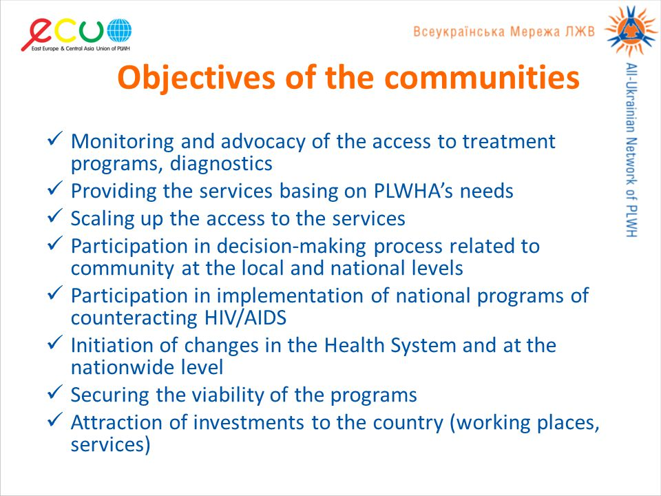 Objectives of the communities Monitoring and advocacy of the access to treatment programs, diagnostics Providing the services basing on PLWHA's needs Scaling up the access to the services Participation in decision-making process related to community at the local and national levels Participation in implementation of national programs of counteracting HIV/AIDS Initiation of changes in the Health System and at the nationwide level Securing the viability of the programs Attraction of investments to the country (working places, services)