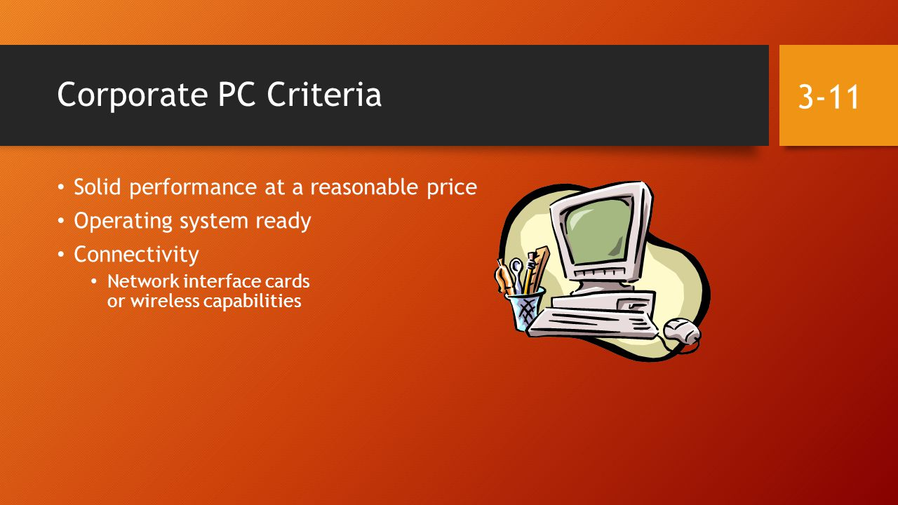 Corporate PC Criteria Solid performance at a reasonable price Operating system ready Connectivity Network interface cards or wireless capabilities 3-11