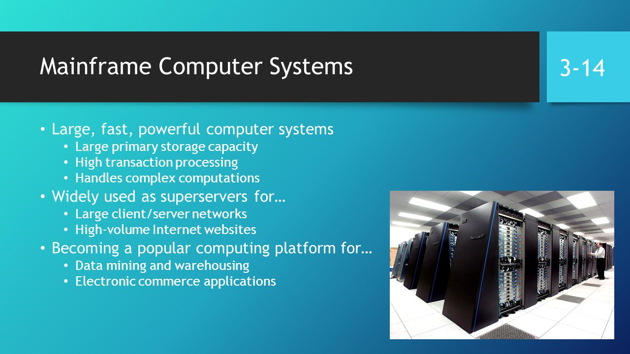 Mainframe Computer Systems Large, fast, powerful computer systems Large primary storage capacity High transaction processing Handles complex computations Widely used as superservers for… Large client/server networks High-volume Internet websites Becoming a popular computing platform for… Data mining and warehousing Electronic commerce applications 3-14