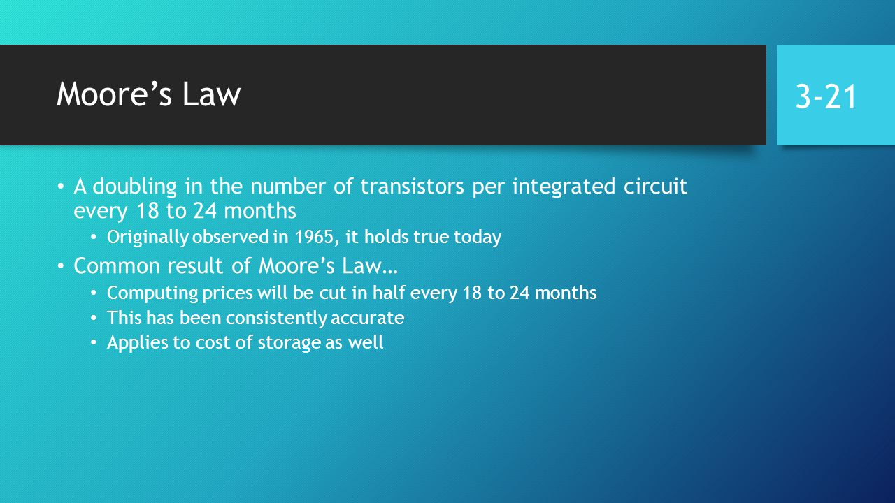 Moore's Law A doubling in the number of transistors per integrated circuit every 18 to 24 months Originally observed in 1965, it holds true today Common result of Moore's Law… Computing prices will be cut in half every 18 to 24 months This has been consistently accurate Applies to cost of storage as well 3-21