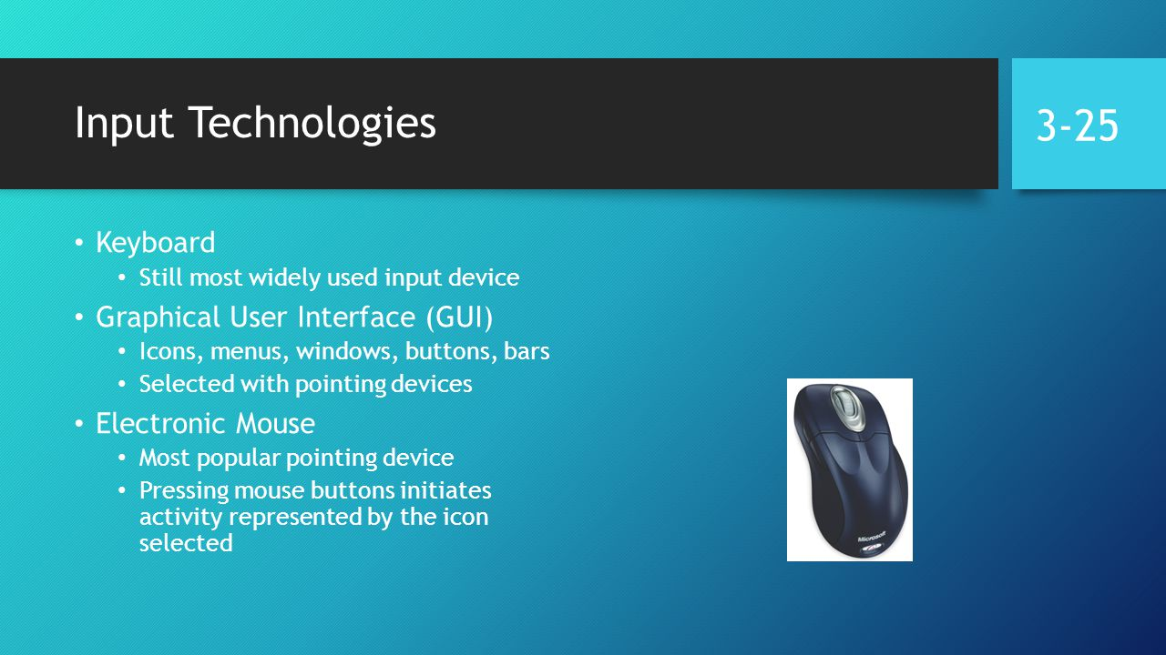 Input Technologies Keyboard Still most widely used input device Graphical User Interface (GUI) Icons, menus, windows, buttons, bars Selected with pointing devices Electronic Mouse Most popular pointing device Pressing mouse buttons initiates activity represented by the icon selected 3-25